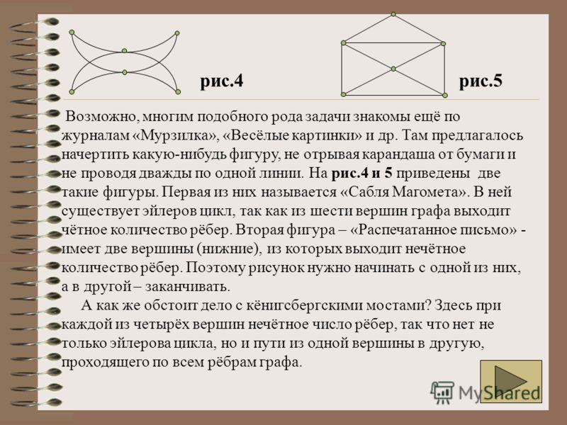 Возможно, многим подобного рода задачи знакомы ещё по журналам «Мурзилка», «Весёлые картинки» и др. Там предлагалось начертить какую-нибудь фигуру, не отрывая карандаша от бумаги и не проводя дважды по одной линии. На рис.4 и 5 приведены две такие фи
