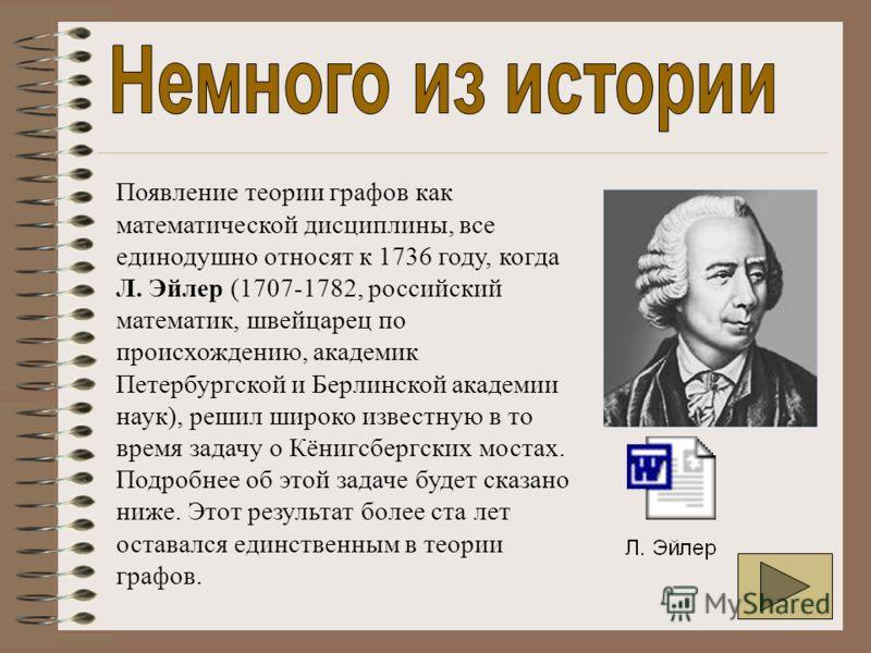 Появление теории графов как математической дисциплины, все единодушно относят к 1736 году, когда Л. Эйлер (1707-1782, российский математик, швейцарец по происхождению, академик Петербургской и Берлинской академии наук), решил широко известную в то вр