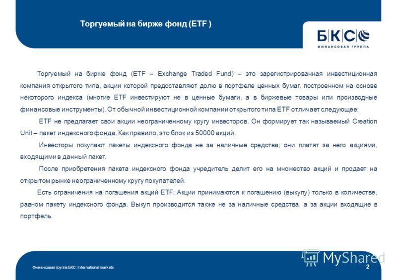 Торгуемый на бирже фонд (ETF ) Финансовая группа БКС: International markets 2 Торгуемый на бирже фонд (ETF – Exchange Traded Fund) – это зарегистрированная инвестиционная компания открытого типа, акции которой предоставляют долю в портфеле ценных бум