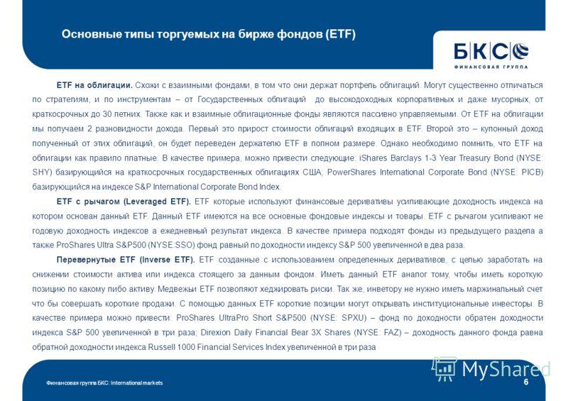 Основные типы торгуемых на бирже фондов (ETF) Финансовая группа БКС: International markets 6 ETF на облигации. Схожи с взаимными фондами, в том что они держат портфель облигаций. Могут существенно отличаться по стратегиям, и по инструментам – от Госу