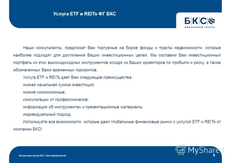 Услуга ETF и REITs ФГ БКС Финансовая группа БКС: International markets 9 Наши консультанты, предложат Вам торгуемые на бирже фонды и трасты недвижимости, которые наиболее подходят для достижения Ваших инвестиционных целей. Мы составим Вам инвестицион