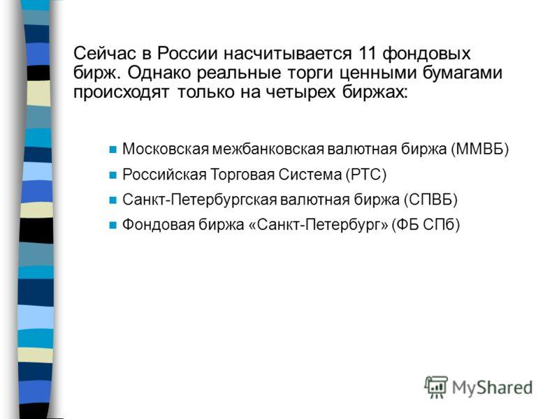 Сейчас в России насчитывается 11 фондовых бирж. Однако реальные торги ценными бумагами происходят только на четырех биржах: Московская межбанковская валютная биржа (ММВБ) Российская Торговая Система (РТС) Санкт-Петербургская валютная биржа (СПВБ) Фон