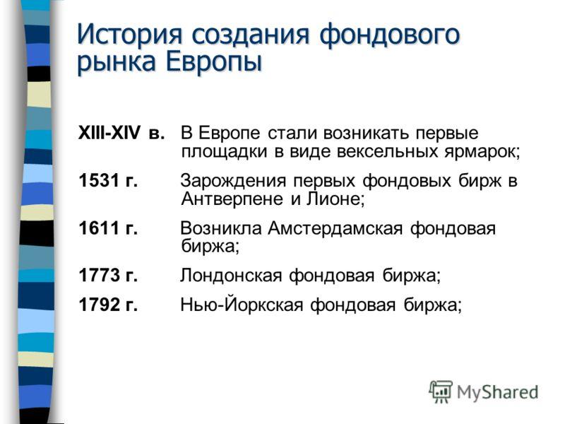 История создания фондового рынка Европы XIII-XIV в. В Европе стали возникать первые площадки в виде вексельных ярмарок; 1531 г. Зарождения первых фондовых бирж в Антверпене и Лионе; 1611 г. Возникла Амстердамская фондовая биржа; 1773 г. Лондонская фо