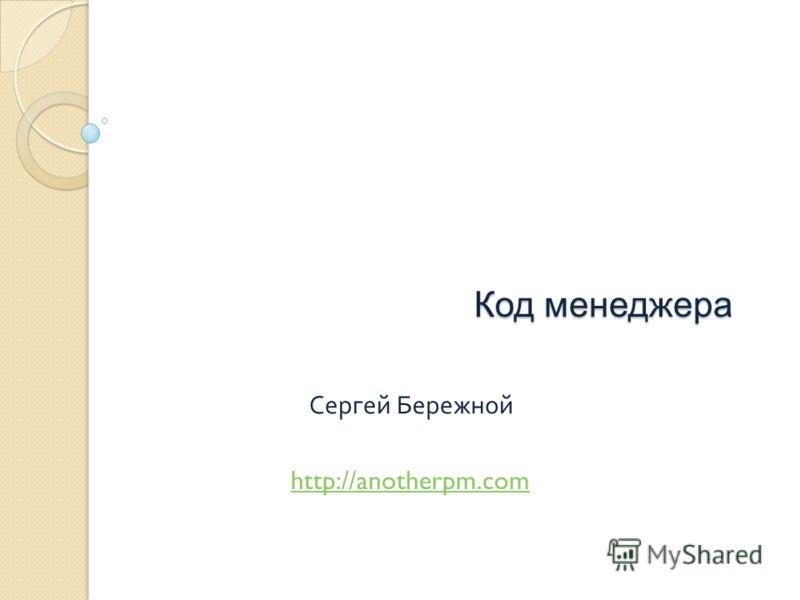 Код менеджера Сергей Бережной http://anotherpm.com