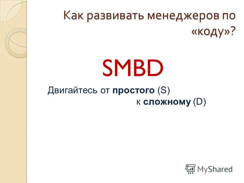 Как развивать менеджеров по « коду »? SMBD Двигайтесь от простого (S) к сложному (D)