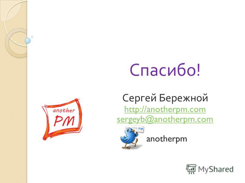 Сергей Бережной http://anotherpm.com sergeyb@anotherpm.com anotherpm Спасибо!
