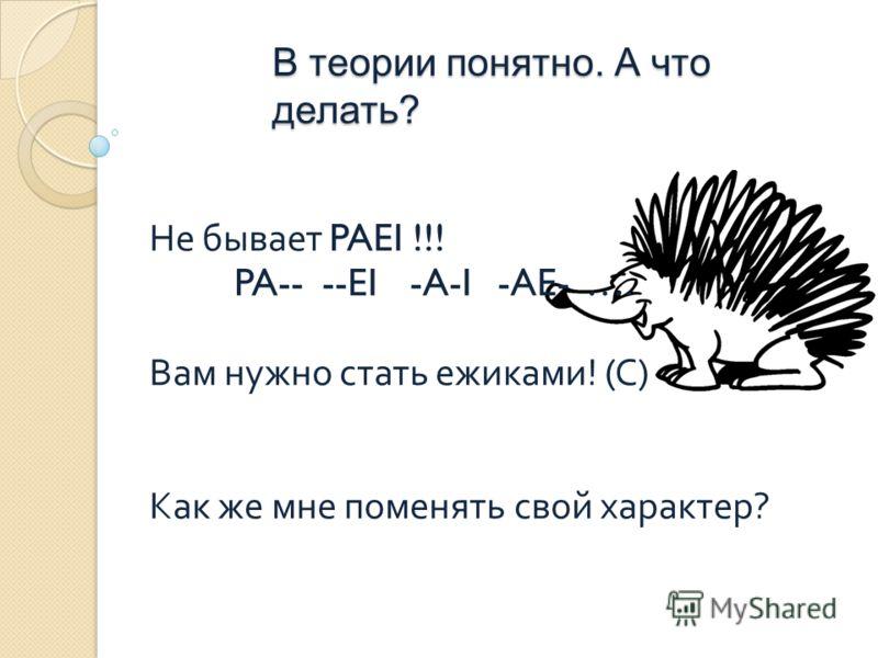 В теории понятно. А что делать? Не бывает PAEI !!! PA----EI-A-I-AE-…. Вам нужно стать ежиками ! ( С ) Как же мне поменять свой характер ?