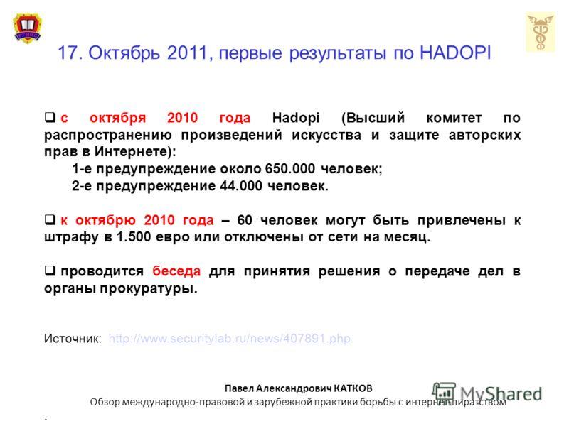 17. Октябрь 2011, первые результаты по HADOPI с октября 2010 года Hadopi (Высший комитет по распространению произведений искусства и защите авторских прав в Интернете): 1-е предупреждение около 650.000 человек; 2-е предупреждение 44.000 человек. к ок