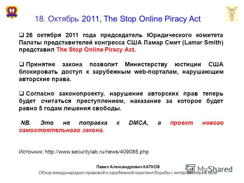 18. Октябрь 2011, The Stop Online Piracy Act 26 октября 2011 года председатель Юридического комитета Палаты представителей конгресса США Ламар Смит (Lamar Smith) представил The Stop Online Piracy Act. Принятие закона позволит Министерству юстиции США