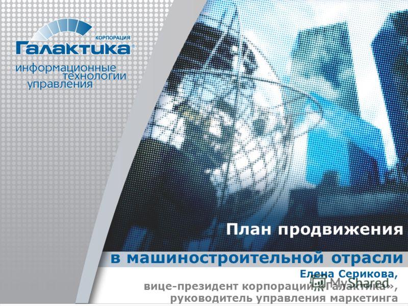 План продвижения в машиностроительной отрасли Елена Серикова, вице-президент корпорации «Галактика», руководитель управления маркетинга
