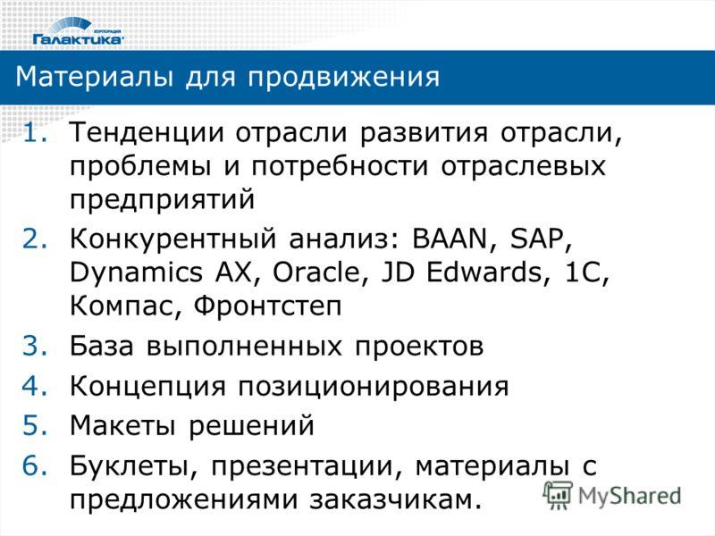 Материалы для продвижения 1.Тенденции отрасли развития отрасли, проблемы и потребности отраслевых предприятий 2.Конкурентный анализ: BAAN, SAP, Dynamics AX, Oracle, JD Edwards, 1C, Компас, Фронтстеп 3.База выполненных проектов 4.Концепция позициониро