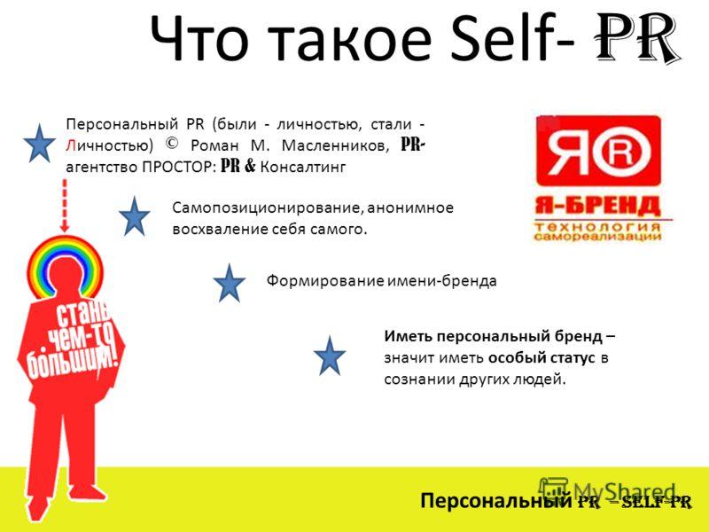 Что такое Self- PR Персональный PR – Self-PR Персональный PR (были - личностью, стали - Личностью) © Роман М. Масленников, PR- агентство ПРОСТОР: PR & Консалтинг Самопозиционирование, анонимное восхваление себя самого. Формирование имени-бренда Иметь