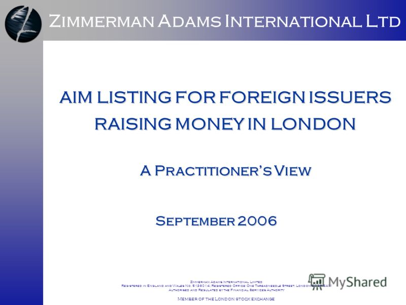 AIM LISTING FOR FOREIGN ISSUERS RAISING MONEY IN LONDON September 2006 Zimmerman Adams International Ltd A Practitioners View Zimmerman Adams International Limited Registered in England and Wales No. 5136014; Registered Office: One Threadneedle Stree