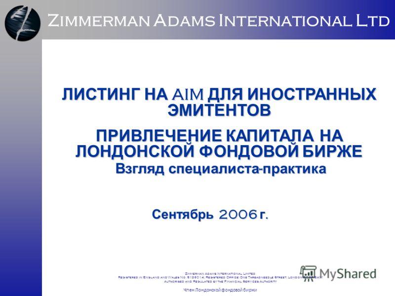 ЛИСТИНГ НА AIM ДЛЯ ИНОСТРАННЫХ ЭМИТЕНТОВ ПРИВЛЕЧЕНИЕ КАПИТАЛА НА ЛОНДОНСКОЙ ФОНДОВОЙ БИРЖЕ Сентябрь 2006 г. Zimmerman Adams International Ltd Взгляд специалиста - практика Zimmerman Adams International Limited Registered in England and Wales No. 5136