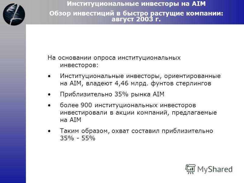 Институциональные инвесторы на AIM Обзор инвестиций в быстро растущие компании: август 2003 г. На основании опроса институциональных инвесторов: Институциональные инвесторы, ориентированные на AIM, владеют 4,46 млрд. фунтов стерлингов Приблизительно