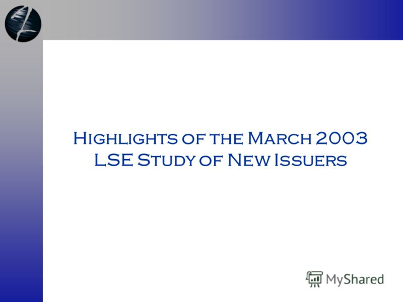 Highlights of the March 2003 LSE Study of New Issuers