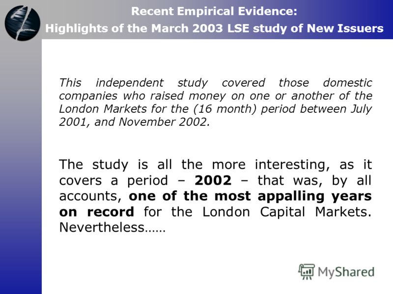 This independent study covered those domestic companies who raised money on one or another of the London Markets for the (16 month) period between July 2001, and November 2002. The study is all the more interesting, as it covers a period – 2002 – tha
