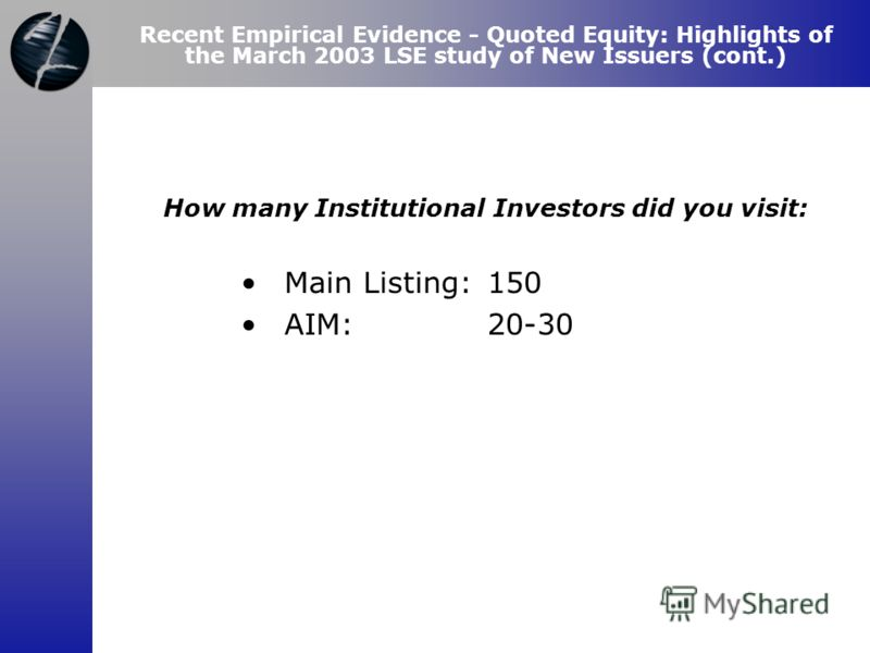 How many Institutional Investors did you visit: Main Listing:150 AIM: 20-30 Recent Empirical Evidence - Quoted Equity: Highlights of the March 2003 LSE study of New Issuers (cont.)