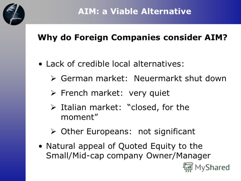 AIM: a Viable Alternative Lack of credible local alternatives: German market: Neuermarkt shut down French market: very quiet Italian market: closed, for the moment Other Europeans: not significant Natural appeal of Quoted Equity to the Small/Mid-cap