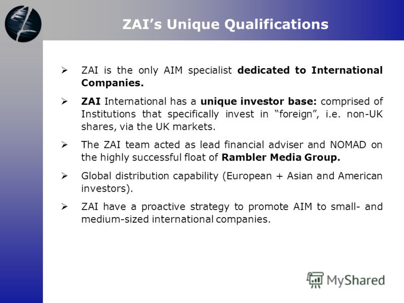 ZAIs Unique Qualifications ZAI is the only AIM specialist dedicated to International Companies. ZAI International has a unique investor base: comprised of Institutions that specifically invest in foreign, i.e. non-UK shares, via the UK markets. The Z
