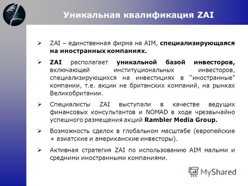 Уникальная квалификация ZAI ZAI – единственная фирма на AIM, специализирующаяся на иностранных компаниях. ZAI располагает уникальной базой инвесторов, включающей институциональных инвесторов, специализирующихся на инвестициях в иностранные компании,