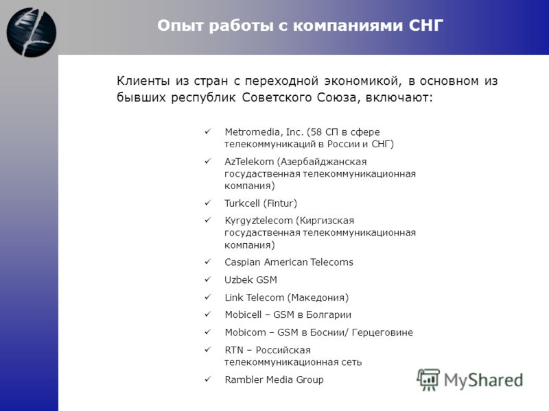Клиенты из стран с переходной экономикой, в основном из бывших республик Советского Союза, включают: Опыт работы с компаниями СНГ Metromedia, Inc. (58 СП в сфере телекоммуникаций в России и СНГ) AzTelekom (Азербайджанская госудаственная телекоммуника