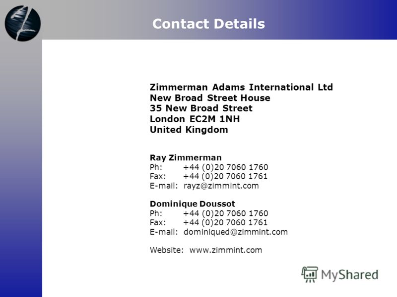 Contact Details Zimmerman Adams International Ltd New Broad Street House 35 New Broad Street London EC2M 1NH United Kingdom Ray Zimmerman Ph: +44 (0)20 7060 1760 Fax: +44 (0)20 7060 1761 E-mail: rayz@zimmint.com Dominique Doussot Ph: +44 (0)20 7060 1