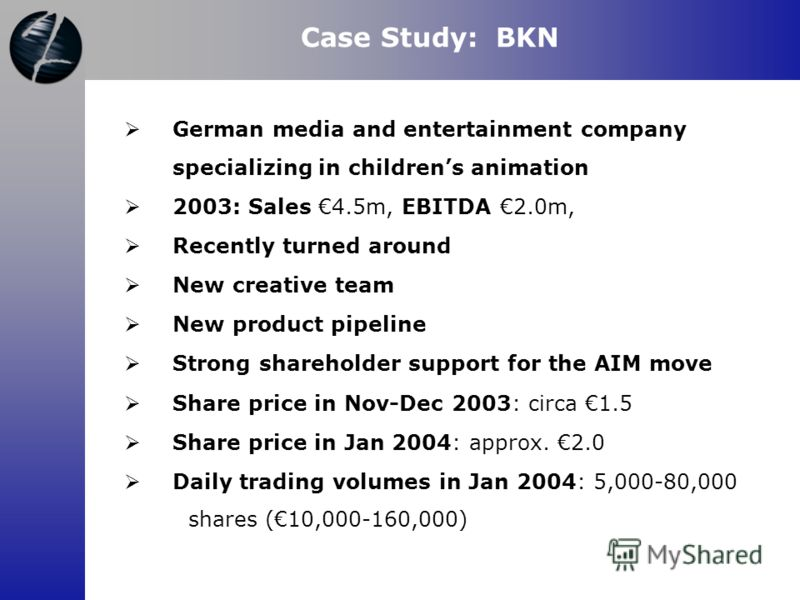 Case Study: BKN German media and entertainment company specializing in childrens animation 2003: Sales 4.5m, EBITDA 2.0m, Recently turned around New creative team New product pipeline Strong shareholder support for the AIM move Share price in Nov-Dec