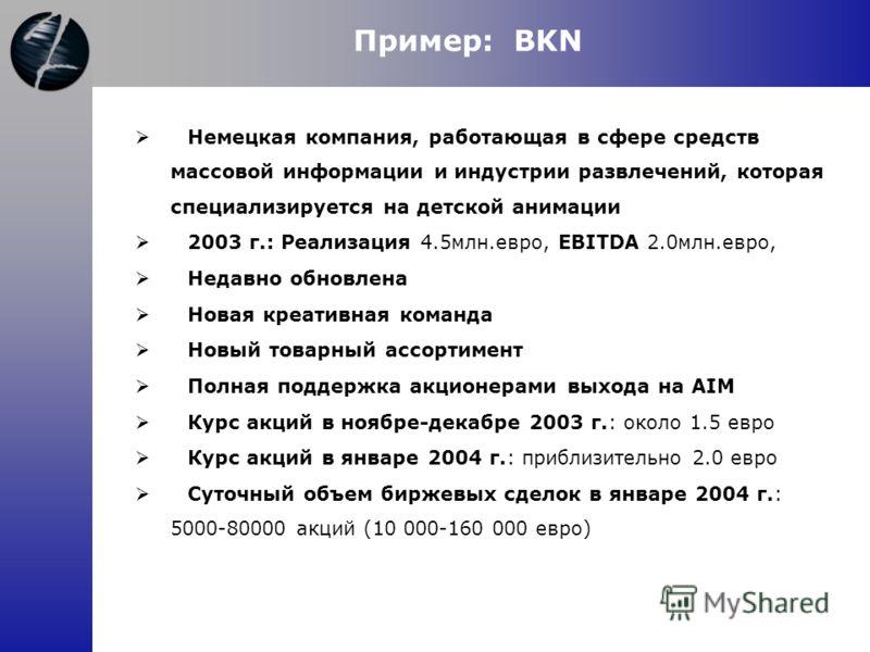 Пример: BKN Немецкая компания, работающая в сфере средств массовой информации и индустрии развлечений, которая специализируется на детской анимации 2003 г.: Реализация 4.5млн.евро, EBITDA 2.0млн.евро, Недавно обновлена Новая креативная команда Новый