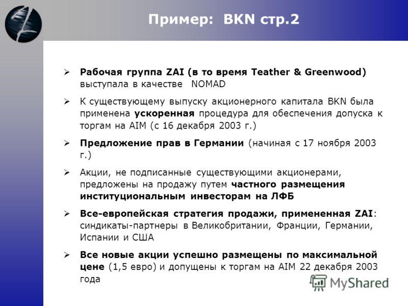 Пример: BKN стр.2 Рабочая группа ZAI (в то время Teather & Greenwood) выступала в качествеNOMAD К существующему выпуску акционерного капитала BKN была применена ускоренная процедура для обеспечения допуска к торгам на AIM (с 16 декабря 2003 г.) Предл