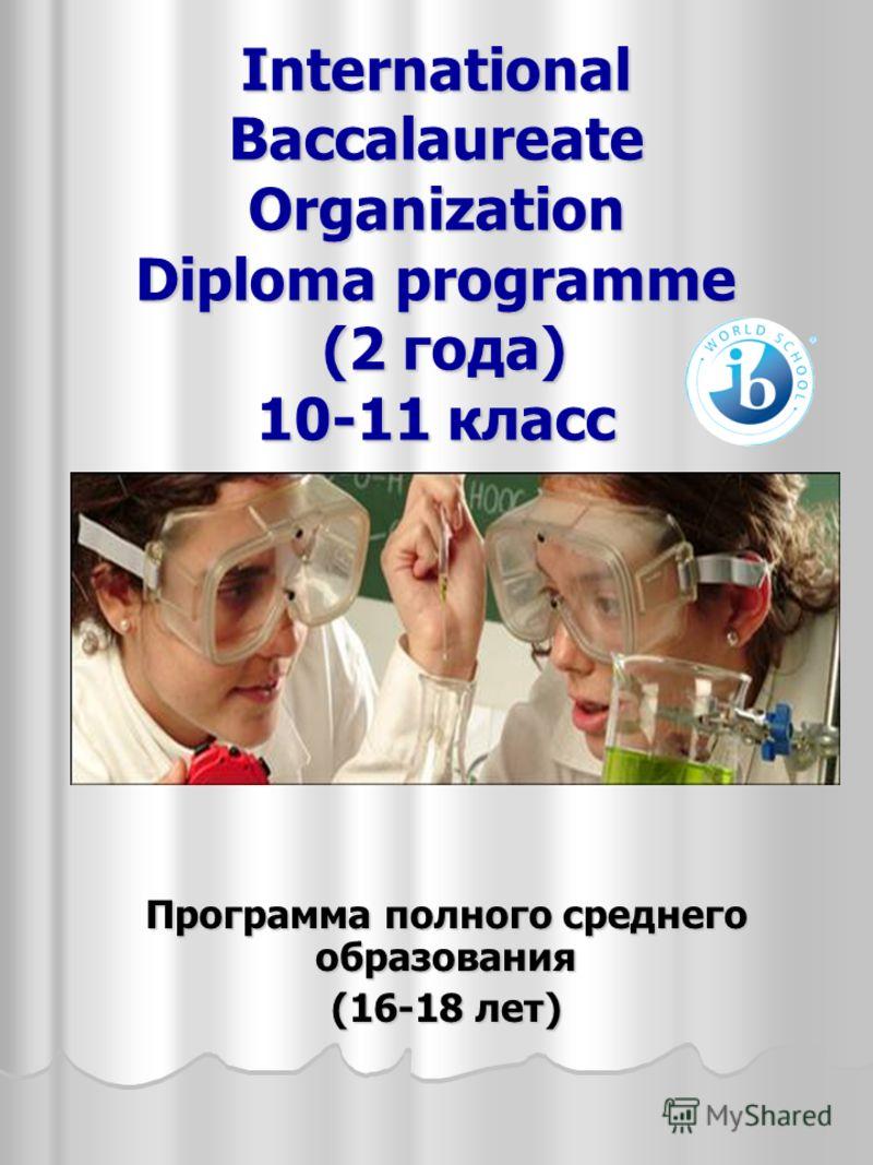 International Baccalaureate Organization Diploma programme (2 года) 10-11 класс Программа полного среднего образования (16-18 лет)