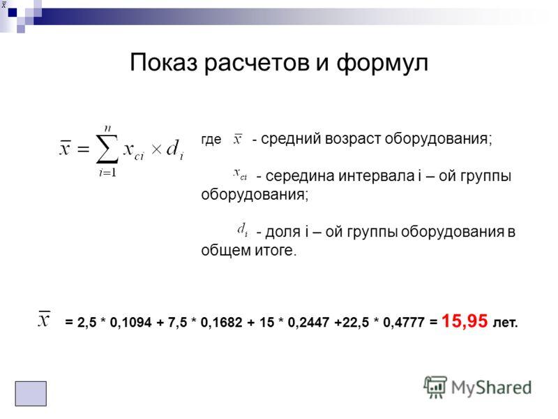 Показ расчетов и формул где - средний возраст оборудования; - середина интервала i – ой группы оборудования; - доля i – ой группы оборудования в общем итоге. = 2,5 * 0,1094 + 7,5 * 0,1682 + 15 * 0,2447 +22,5 * 0,4777 = 15,95 лет.