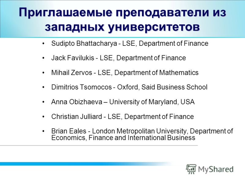Приглашаемые преподаватели из западных университетов Sudipto Bhattacharya - LSE, Department of Finance Jack Favilukis - LSE, Department of Finance Mihail Zervos - LSE, Department of Mathematics Dimitrios Tsomocos - Oxford, Said Business School Anna O