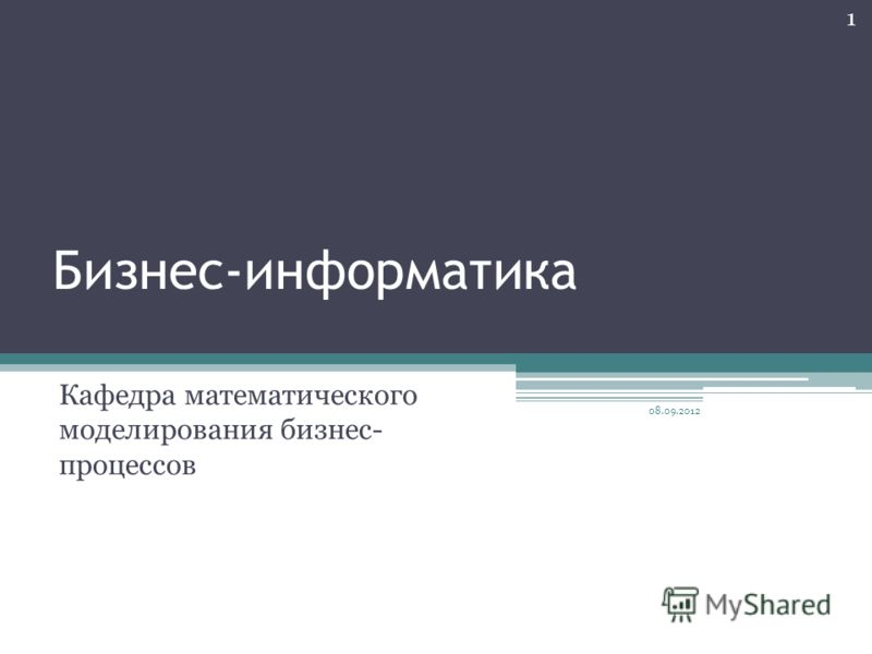 Бизнес-информатика Кафедра математического моделирования бизнес- процессов 08.09.2012 1