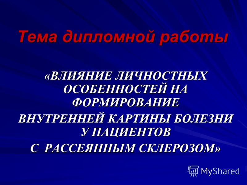Тема дипломной работы «ВЛИЯНИЕ ЛИЧНОСТНЫХ ОСОБЕННОСТЕЙ НА ФОРМИРОВАНИЕ ВНУТРЕННЕЙ КАРТИНЫ БОЛЕЗНИ У ПАЦИЕНТОВ С РАССЕЯННЫМ СКЛЕРОЗОМ»