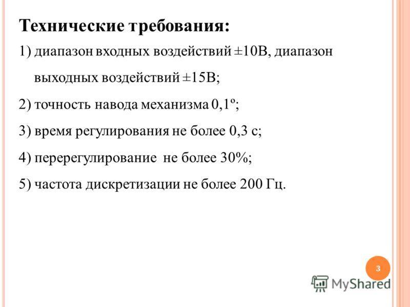 3 Технические требования: 1) диапазон входных воздействий ±10В, диапазон выходных воздействий ±15В; 2) точность навода механизма 0,1º; 3) время регулирования не более 0,3 с; 4) перерегулирование не более 30%; 5) частота дискретизации не более 200 Гц.