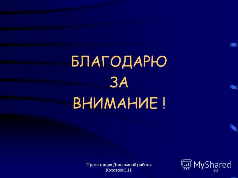 Презентация Дипломной работы Котовой С.Н.10 БЛАГОДАРЮ ЗА ВНИМАНИЕ !