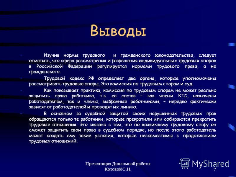 Презентация Дипломной работы Котовой С.Н.7 Выводы Изучив нормы трудового и гражданского законодательства, следует отметить, что сфера рассмотрения и разрешения индивидуальных трудовых споров в Российской Федерации регулируется нормами трудового права
