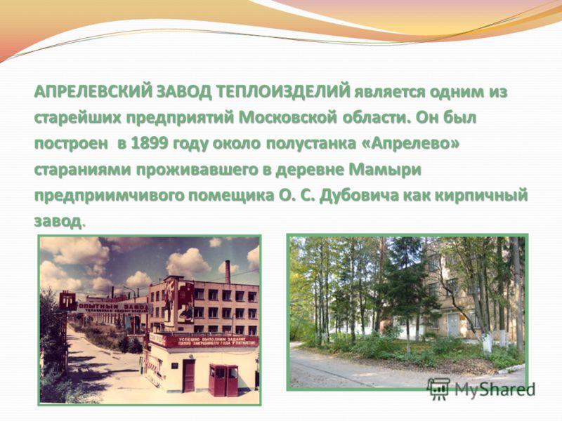 АПРЕЛЕВСКИЙ ЗАВОД ТЕПЛОИЗДЕЛИЙ является одним из старейших предприятий Московской области. Он был построен в 1899 году около полустанка «Апрелево» стараниями проживавшего в деревне Мамыри предприимчивого помещика О. С. Дубовича как кирпичный завод.