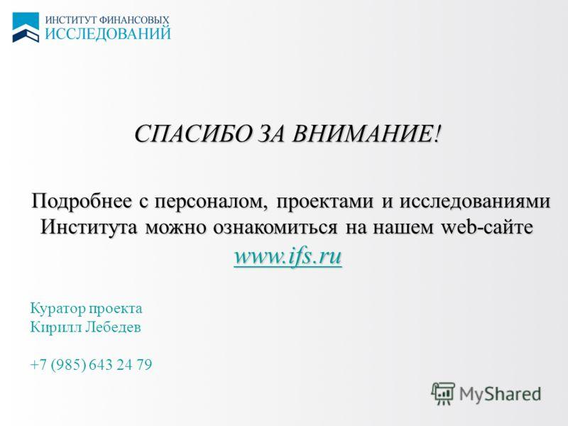 СПАСИБО ЗА ВНИМАНИЕ! Подробнее с персоналом, проектами и исследованиями Института можно ознакомиться на нашем web-сайте www.ifs.ru Куратор проекта Кирилл Лебедев +7 (985) 643 24 79