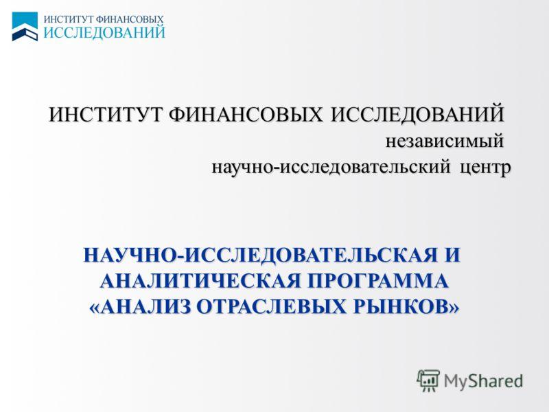 ИНСТИТУТ ФИНАНСОВЫХ ИССЛЕДОВАНИЙ независимый научно-исследовательский центр НАУЧНО-ИССЛЕДОВАТЕЛЬСКАЯ И АНАЛИТИЧЕСКАЯ ПРОГРАММА «АНАЛИЗ ОТРАСЛЕВЫХ РЫНКОВ»