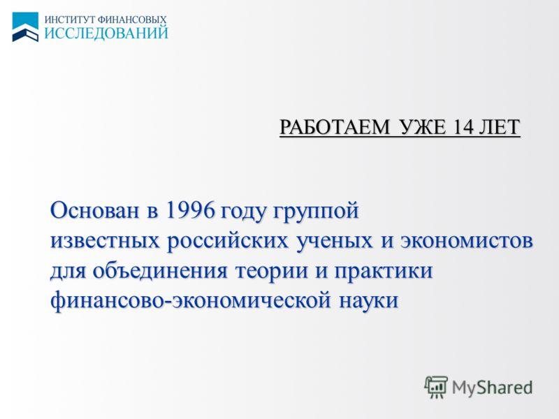 РАБОТАЕМ УЖЕ 14 ЛЕТ Основан в 1996 году группой известных российских ученых и экономистов для объединения теории и практики финансово-экономической науки