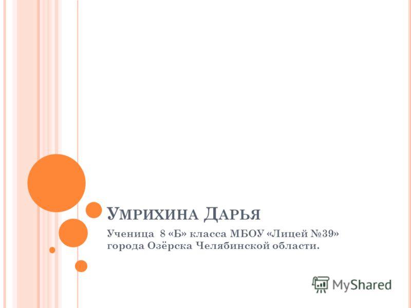 У МРИХИНА Д АРЬЯ Ученица 8 «Б» класса МБОУ «Лицей 39» города Озёрска Челябинской области.