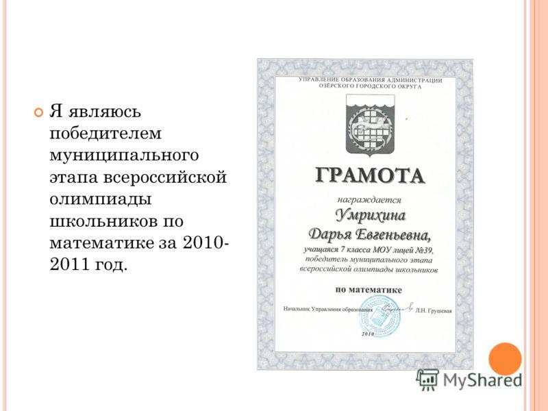 Я являюсь победителем муниципального этапа всероссийской олимпиады школьников по математике за 2010- 2011 год.