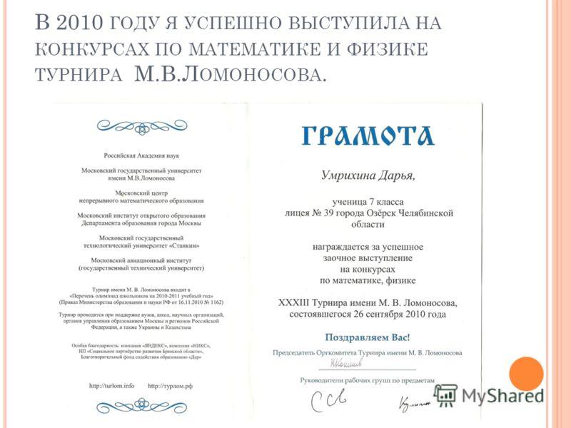 В 2010 ГОДУ Я УСПЕШНО ВЫСТУПИЛА НА КОНКУРСАХ ПО МАТЕМАТИКЕ И ФИЗИКЕ ТУРНИРА М.В.Л ОМОНОСОВА.