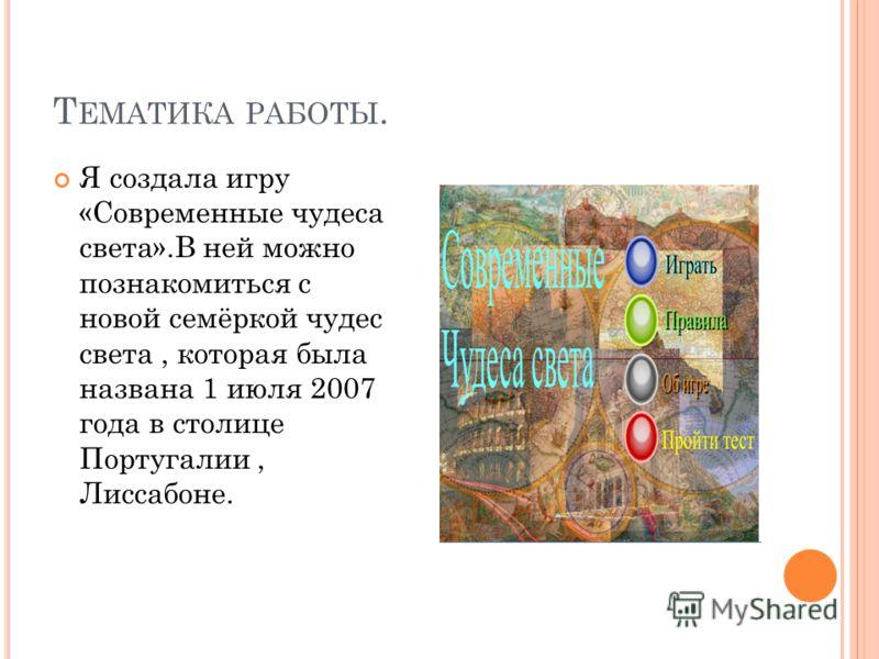 Т ЕМАТИКА РАБОТЫ. Я создала игру «Современные чудеса света».В ней можно познакомиться с новой семёркой чудес света, которая была названа 1 июля 2007 года в столице Португалии, Лиссабоне.