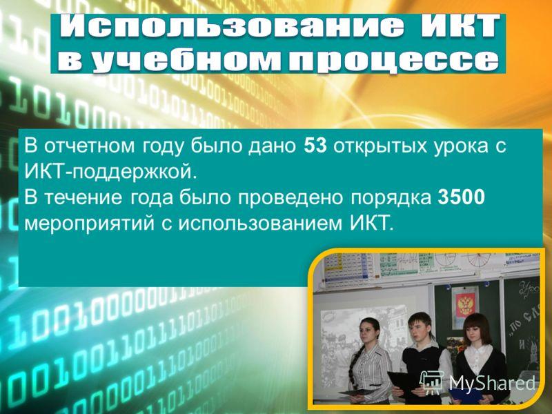 В отчетном году было дано 53 открытых урока с ИКТ-поддержкой. В течение года было проведено порядка 3500 мероприятий с использованием ИКТ.