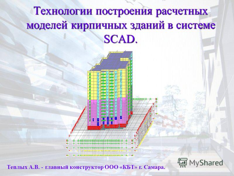 Технологии построения расчетных моделей кирпичных зданий в системе SCAD. Теплых А.В. - главный конструктор ООО «КБТ» г. Самара.
