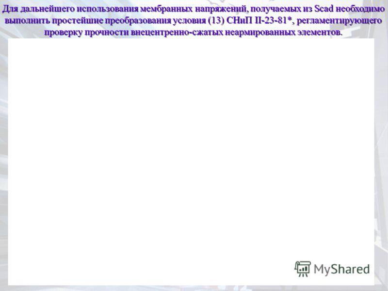 Для дальнейшего использования мембранных напряжений, получаемых из Scad необходимо выполнить простейшие преобразования условия (13) СНиП II-23-81*, регламентирующего проверку прочности внецентренно-сжатых неармированных элементов.