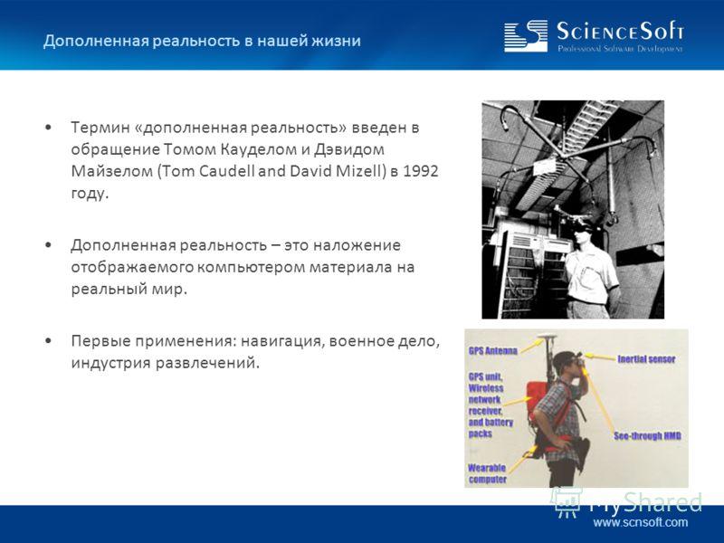www.scnsoft.com Дополненная реальность в нашей жизни Термин «дополненная реальность» введен в обращение Томом Кауделом и Дэвидом Майзелом (Tom Caudell and David Mizell) в 1992 году. Дополненная реальность – это наложение отображаемого компьютером мат